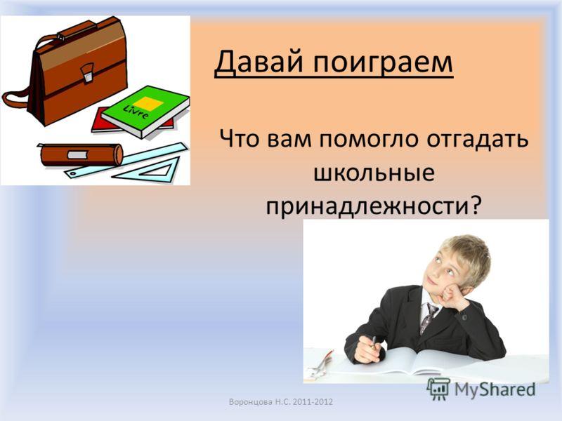 Давай поиграем Что вам помогло отгадать школьные принадлежности? Воронцова Н.С. 2011-2012