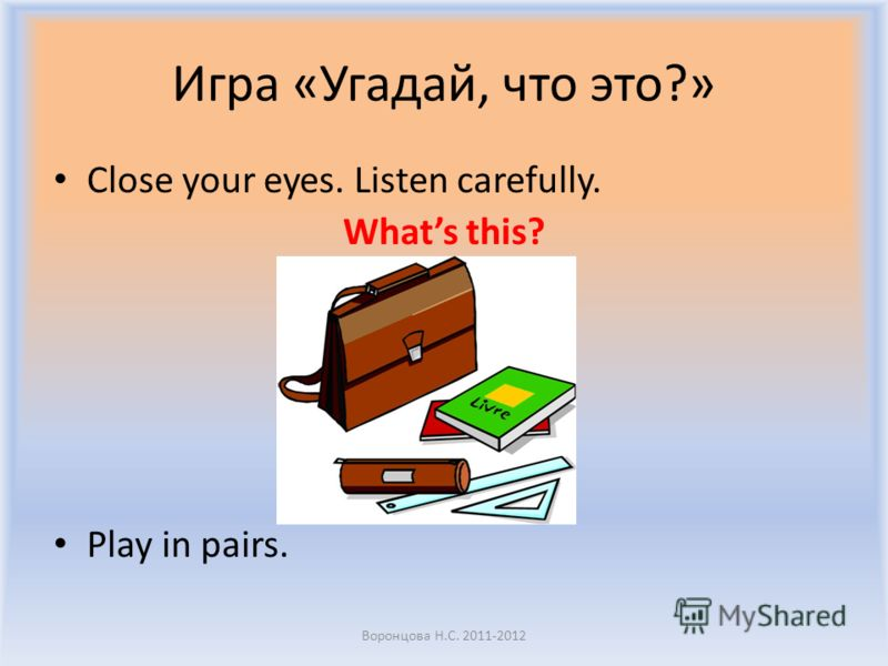 Игра «Угадай, что это?» Close your eyes. Listen carefully. Whats this? Play in pairs. Воронцова Н.С. 2011-2012