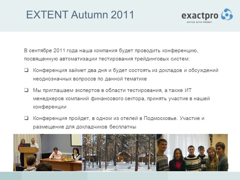 EXTENT Autumn 2011 В сентябре 2011 года наша компания будет проводить конференцию, посвященную автоматизации тестирования трейдинговых систем: Конференция займет два дня и будет состоять из докладов и обсуждений неоднозначных вопросов по данной темат