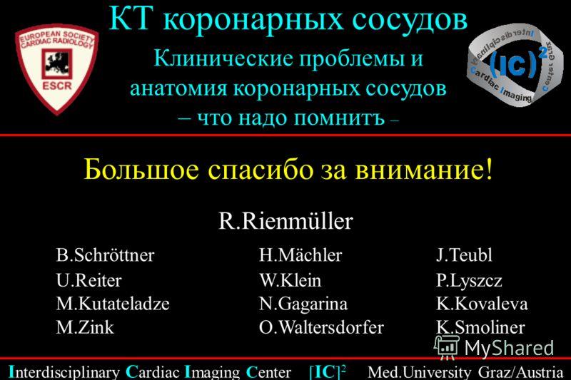 I nterdisciplinary C ardiac I maging Center [ IC ] 2 Med.University Graz/Austria КТ коронарных сосудов Клинические проблемы и анатомия коронарных сосудов – что надо помнить – Большое спасибо за внимание! R.Rienmüller B.SchröttnerH.Mächler J.Teubl U.R