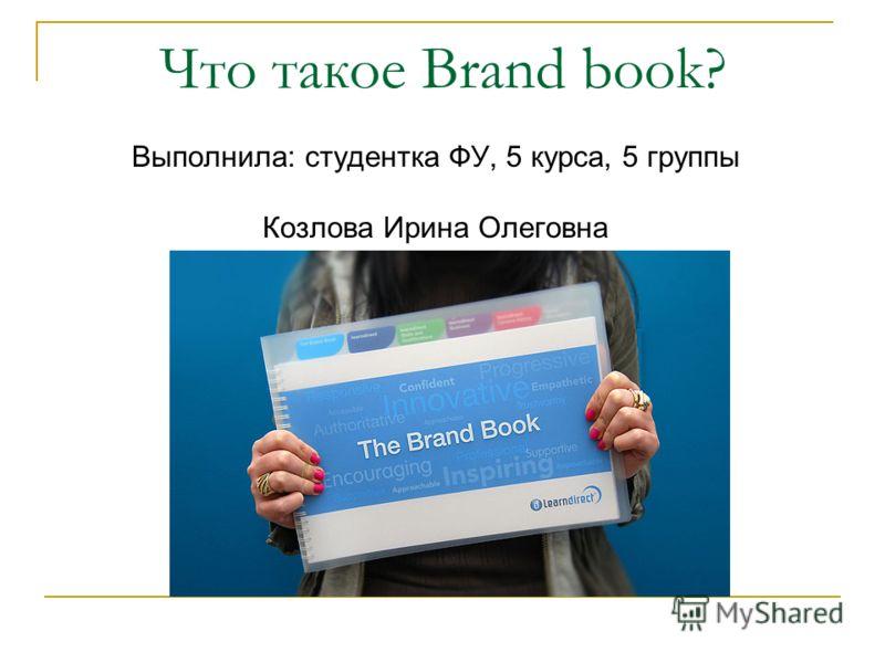 Что такое Brand book? Выполнила: студентка ФУ, 5 курса, 5 группы Козлова Ирина Олеговна