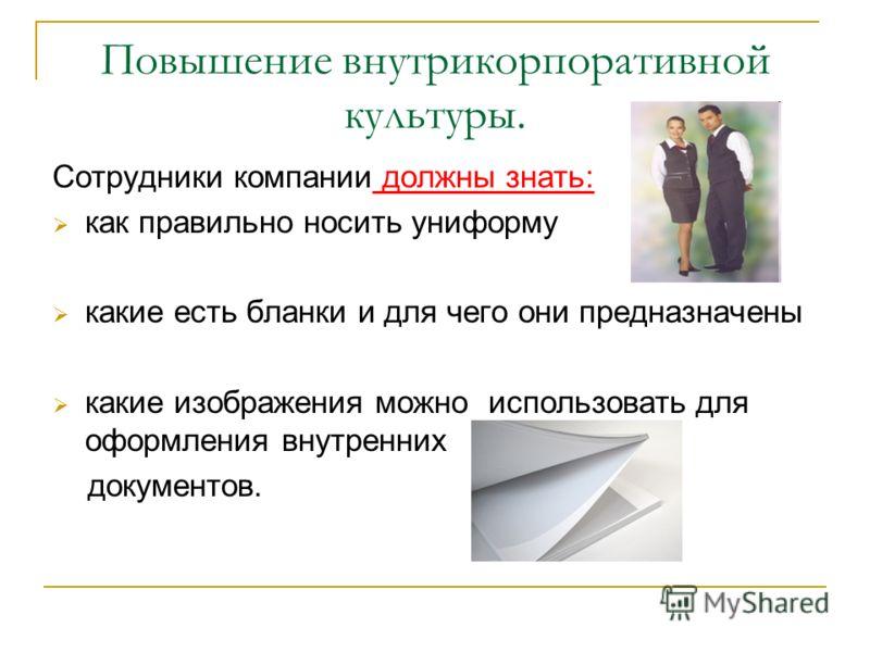 Повышение внутрикорпоративной культуры. Сотрудники компании должны знать: как правильно носить униформу какие есть бланки и для чего они предназначены какие изображения можно использовать для оформления внутренних документов.