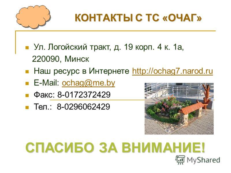КОНТАКТЫ С ТС «ОЧАГ» Ул. Логойский тракт, д. 19 корп. 4 к. 1 а, 220090, Минск Наш ресурс в Интернете http://ochag7.narod.ruhttp://ochag7.narod.ru E-Mail: ochag@me.byochag@me.by Факс: 8-0172372429 Тел.: 8-0296062429 СПАСИБО ЗА ВНИМАНИЕ!