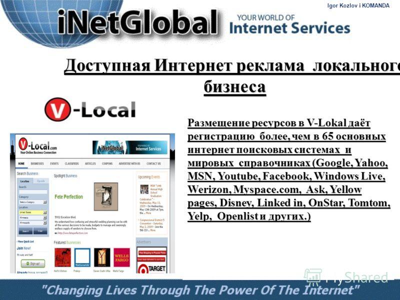 Доступная Интернет реклама локального бизнеса Размещение ресурсов в V-Lokal даёт регистрацию более, чем в 65 основных интернет поисковых системах и мировых справочниках (Google, Yahoo, MSN, Youtube, Facebook, Windows Live, Werizon, Myspace.com, Ask,