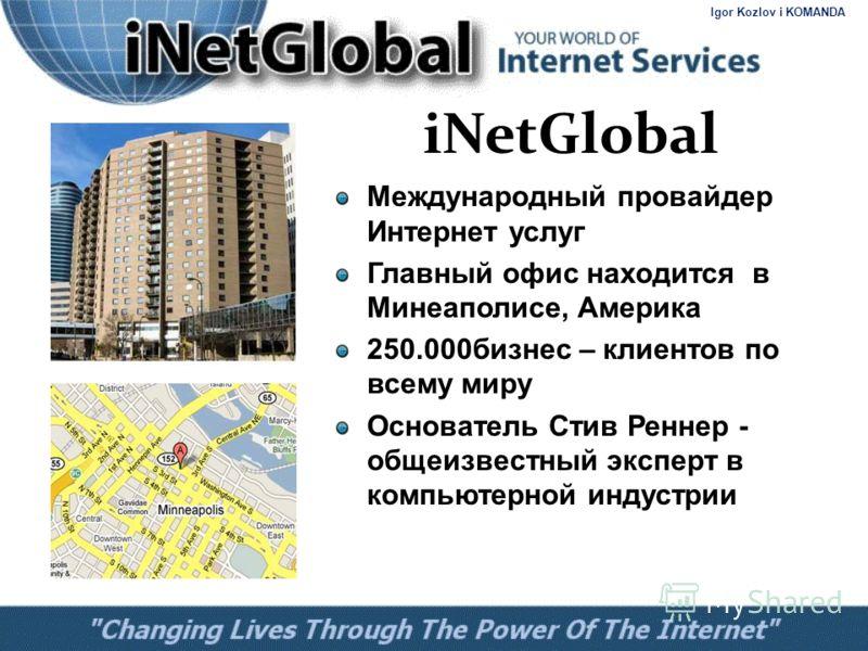 Международный провайдер Интернет услуг Главный офис находится в Минеаполисе, Америка 250.000 бизнес – клиентов по всему миру Основатель Стив Реннер - общеизвестный эксперт в компьютерной индустрии iNetGlobal Igor Kozlov i KOMANDA