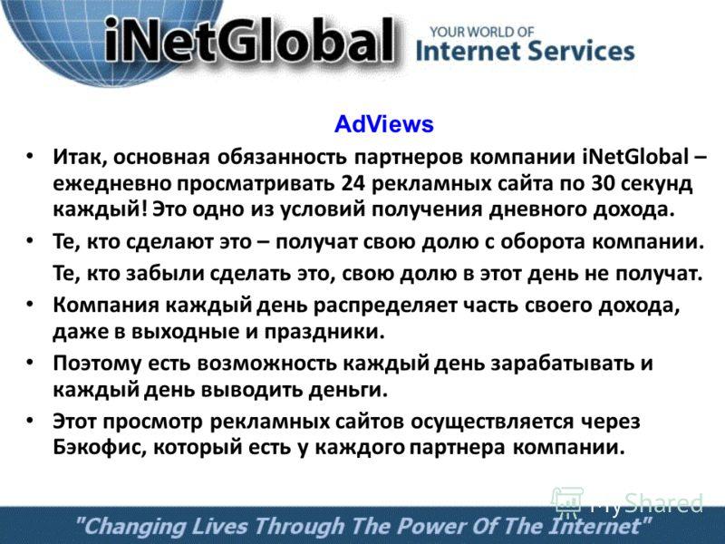 AdViews Итак, основная обязанность партнеров компании iNetGlobal – ежедневно просматривать 24 рекламных сайта по 30 секунд каждый! Это одно из условий получения дневного дохода. Те, кто сделают это – получат свою долю с оборота компании. Те, кто забы