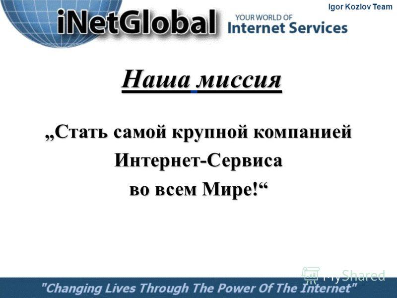 Стать самой крупной компанией Стать самой крупной компанией Интернет-Сервиса во всем Мире! Наша миссия Igor Kozlov Team