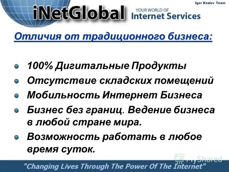 Отличия от традиционного бизнеса: 100% Дигитальные Продукты Отсутствие складских помещений Мобильность Интернет Бизнеса Бизнес без границ. Ведение бизнеса в любой стране мира. Возможность работать в любое время суток. Igor Kozlov Team