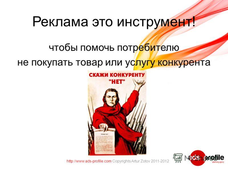 Реклама это инструмент! чтобы помочь потребителю не покупать товар или услугу конкурента http://www.ads-profile.com Copyrights Artur Zotov 2011-2012
