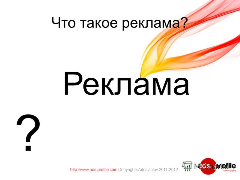 Что такое реклама? Реклама ? http://www.ads-profile.com Copyrights Artur Zotov 2011-2012