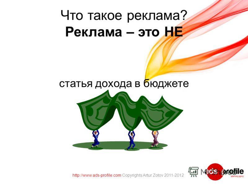 Что такое реклама? Реклама – это НЕ статья дохода в бюджете http://www.ads-profile.com Copyrights Artur Zotov 2011-2012