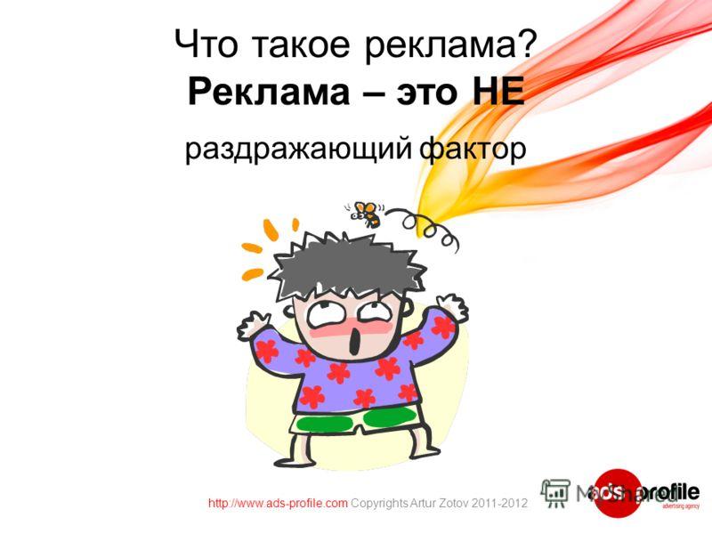 Что такое реклама? Реклама – это НЕ раздражающий фактор http://www.ads-profile.com Copyrights Artur Zotov 2011-2012