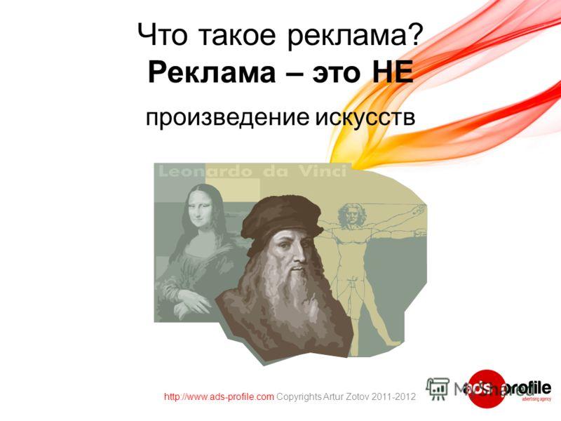 Что такое реклама? Реклама – это НЕ произведение искусств http://www.ads-profile.com Copyrights Artur Zotov 2011-2012