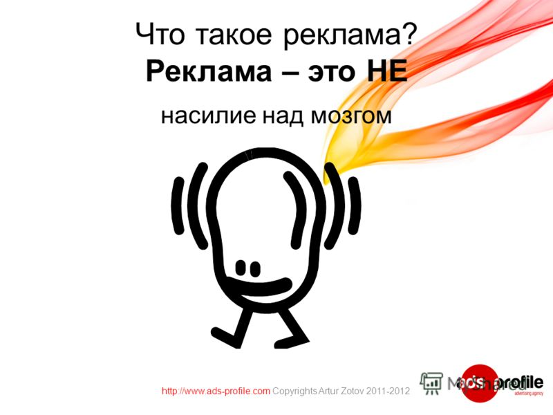 Что такое реклама? Реклама – это НЕ насилие над мозгом http://www.ads-profile.com Copyrights Artur Zotov 2011-2012