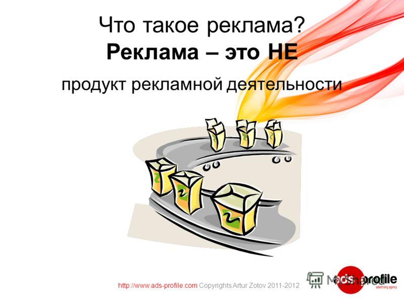 Что такое реклама? Реклама – это НЕ продукт рекламной деятельности http://www.ads-profile.com Copyrights Artur Zotov 2011-2012