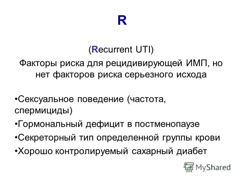 R (Recurrent UTI) Факторы риска для рецидивирующей ИМП, но нет факторов риска серьезного исхода Сексуальное поведение (частота, спермициды) Гормональный дефицит в постменопаузе Секреторный тип определенной группы крови Хорошо контролируемый сахарный