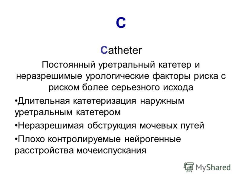 C Catheter Постоянный уретральный катетер и неразрешимые урологические факторы риска с риском более серьезного исхода Длительная катетеризация наружным уретральным катетером Неразрешимая обструкция мочевых путей Плохо контролируемые нейрогенные расст