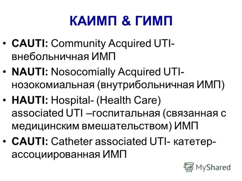 КАИМП & ГИМП CAUTI: Community Acquired UTI- внебольничная ИМП NAUTI: Nosocomially Acquired UTI- нозокомиальная (внутрибольничная ИМП) HAUTI: Hospital- (Health Care) associated UTI –госпитальная (связанная с медицинским вмешательством) ИМП CAUTI: Cath