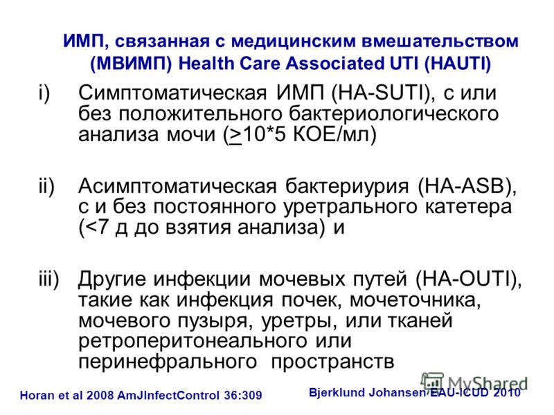 ИМП, связанная с медицинским вмешательством (МВИМП) Health Care Associated UTI (HAUTI) i)Симптоматическая ИМП (HA-SUTI), с или без положительного бактериологического анализа мочи (>10*5 КОЕ/мл) ii)Асимптоматическая бактериурия (HA-ASB), с и без посто