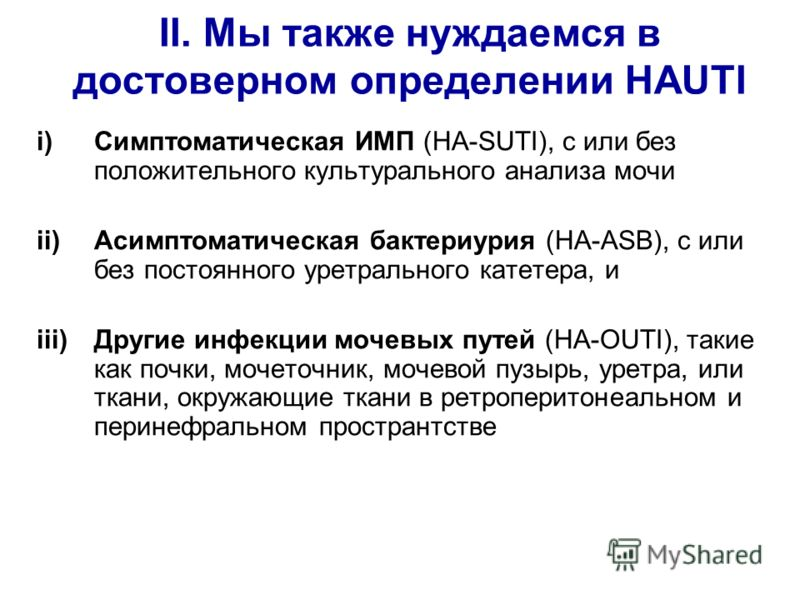 II. Мы также нуждаемся в достоверном определении HAUTI i)Симптоматическая ИМП (HA-SUTI), с или без положительного культурального анализа мочи ii)Асимптоматическая бактериурия (HA-ASB), с или без постоянного уретрального катетера, и iii)Другие инфекци