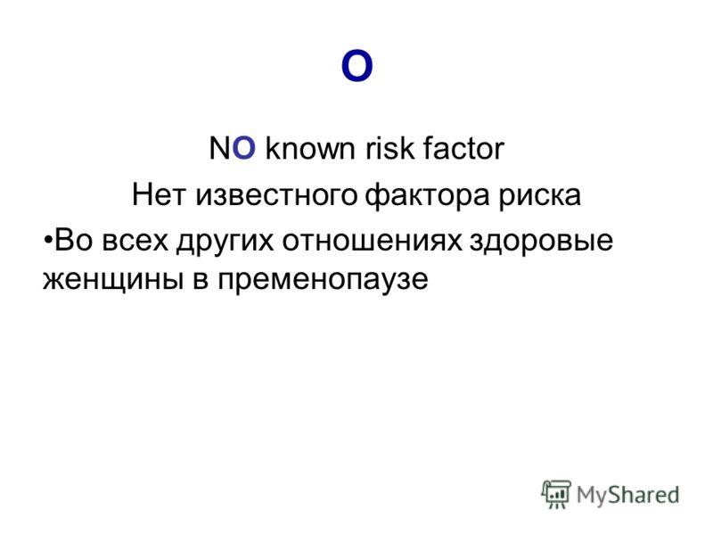 O NO known risk factor Нет известного фактора риска Во всех других отношениях здоровые женщины в пременопаузе