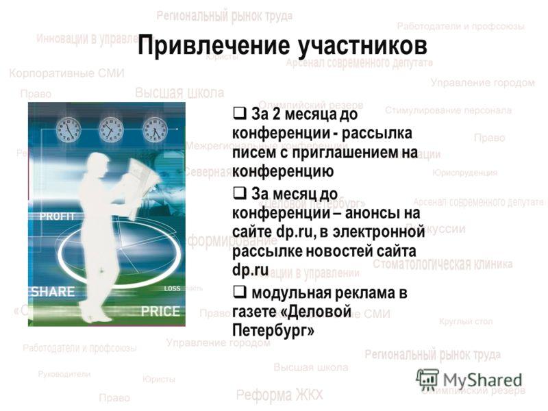 Привлечение участников За 2 месяца до конференции - рассылка писем с приглашением на конференцию За месяц до конференции – анонсы на сайте dp.ru, в электронной рассылке новостей сайта dp.ru модульная реклама в газете «Деловой Петербург»