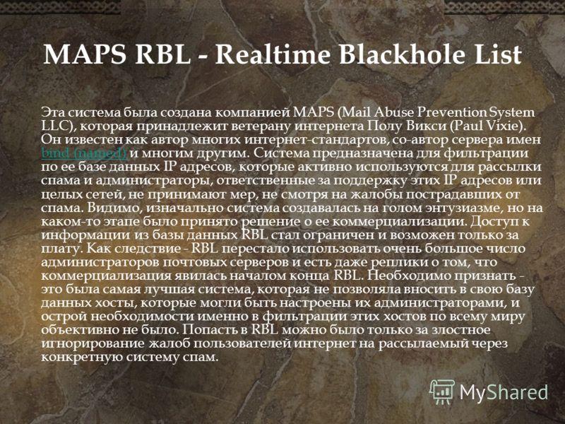 MAPS RBL - Realtime Blackhole List Эта система была создана компанией MAPS (Mail Abuse Prevention System LLC), которая принадлежит ветерану интернета Полу Викси (Paul Vixie). Он известен как автор многих интернет-стандартов, со-автор сервера имен bin