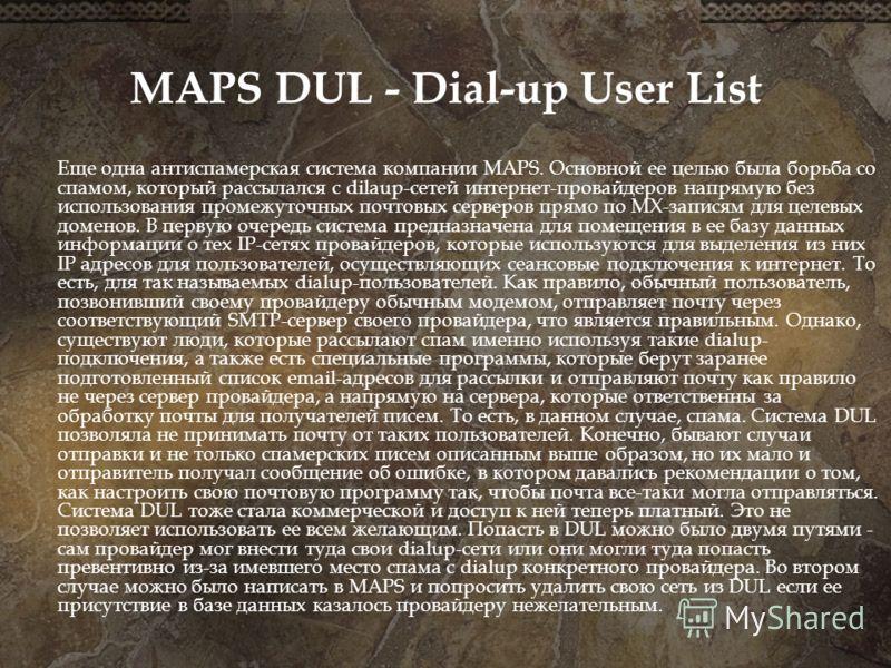 MAPS DUL - Dial-up User List Еще одна антиспамерская система компании MAPS. Основной ее целью была борьба со спамом, который рассылался с dilaup-сетей интернет-провайдеров напрямую без использования промежуточных почтовых серверов прямо по MX-записям