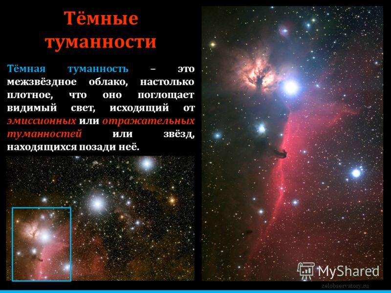 zelobservatory.ru Тёмные туманности Тёмная туманность – это межзвёздное облако, настолько плотное, что оно поглощает видимый свет, исходящий от эмиссионных или отражательных туманностей или звёзд, находящихся позади неё.