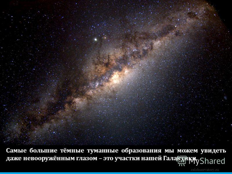 zelobservatory.ru Самые большие тёмные туманные образования мы можем увидеть даже невооружённым глазом – это участки нашей Галактики.