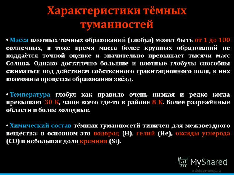Характеристики тёмных туманностей zelobservatory.ru Масса плотных тёмных образований (глобул) может быть от 1 до 100 солнечных, в тоже время масса более крупных образований не поддаётся точной оценке и значительно превышает тысячи масс Солнца. Однако