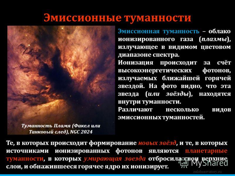 Эмиссионные туманности zelobservatory.ru Туманность Пламя (Факел или Танковый след), NGC 2024 Эмиссионная туманность – облако ионизированного газа (плазмы), излучающее в видимом цветовом диапазоне спектра. Ионизация происходит за счёт высокоэнергетич