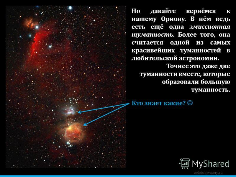 zelobservatory.ru Но давайте вернёмся к нашему Ориону. В нём ведь есть ещё одна эмиссионная туманность. Более того, она считается одной из самых красивейших туманностей в любительской астрономии. Точнее это даже две туманности вместе, которые образов