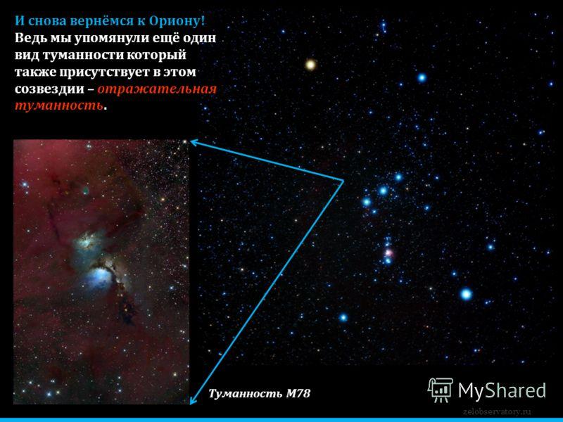 zelobservatory.ru И снова вернёмся к Ориону! Ведь мы упомянули ещё один вид туманности который также присутствует в этом созвездии – отражательная туманность. Туманность М78