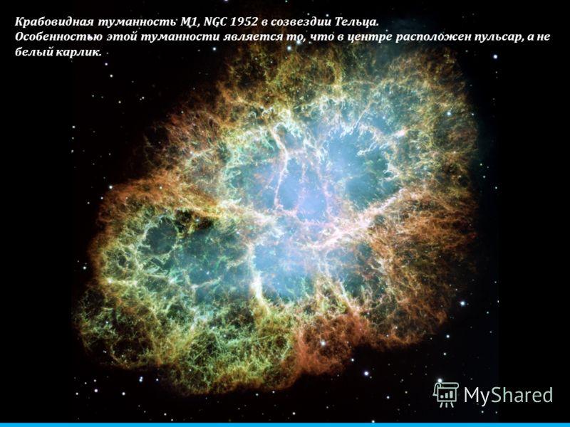 Крабовидная туманность М1, NGC 1952 в созвездии Тельца. Особенностью этой туманности является то, что в центре расположен пульсар, а не белый карлик.