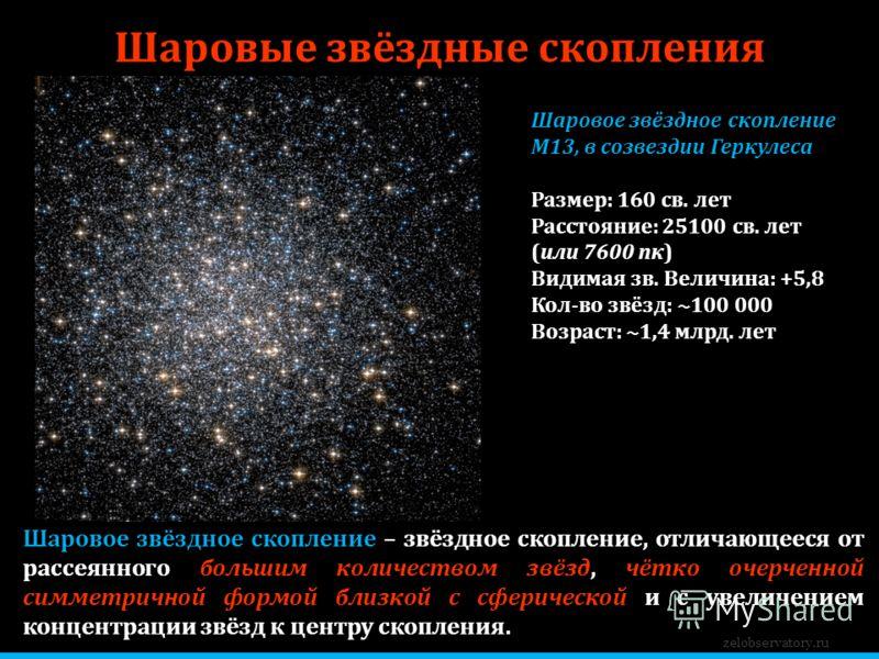 zelobservatory.ru Шаровые звёздные скопления Шаровое звёздное скопление М13, в созвездии Геркулеса Размер: 160 св. лет Расстояние: 25100 св. лет (или 7600 пк) Видимая зв. Величина: +5,8 Кол-во звёзд: ~100 000 Возраст: ~1,4 млрд. лет Шаровое звёздное