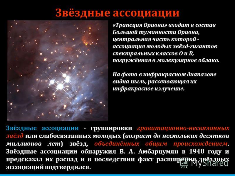 Звёздные ассоциации - группировки гравитационно-несвязанных звёзд или слабосвязанных молодых (возраст до нескольких десятков миллионов лет) звёзд, объединённых общим происхождением. Звёздные ассоциации обнаружил В. А. Амбарцумян в 1948 году и предска