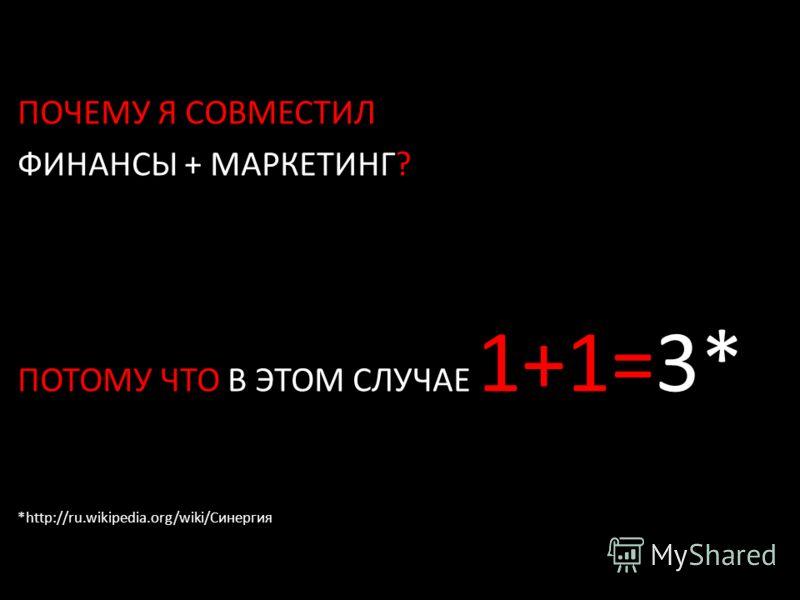 ПОЧЕМУ Я СОВМЕСТИЛ ФИНАНСЫ + МАРКЕТИНГ? ПОТОМУ ЧТО В ЭТОМ СЛУЧАЕ 1+1=3* *http://ru.wikipedia.org/wiki/Синергия