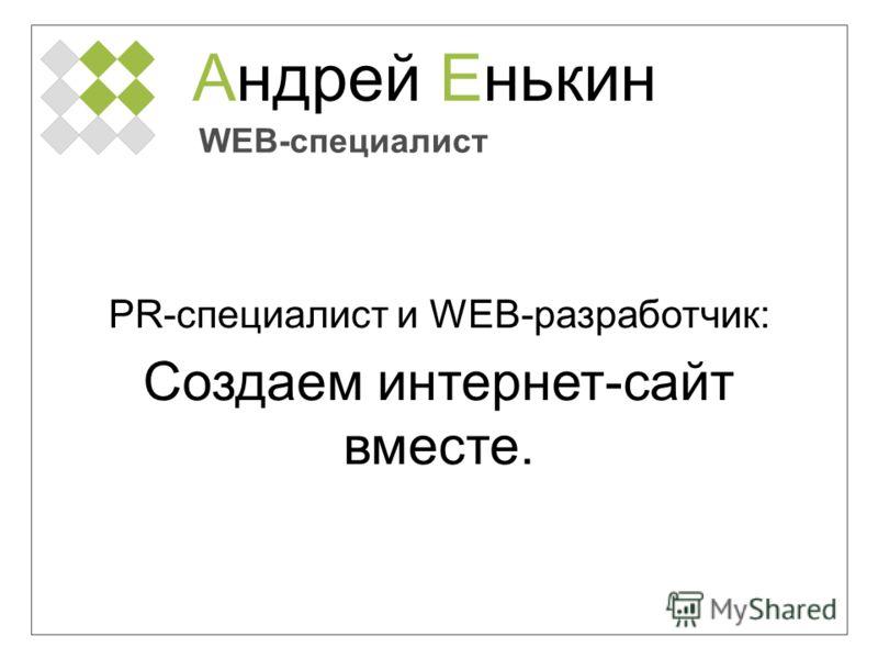 Андрей Енькин WEB-специалист PR-специалист и WEB-разработчик: Создаем интернет-сайт вместе.