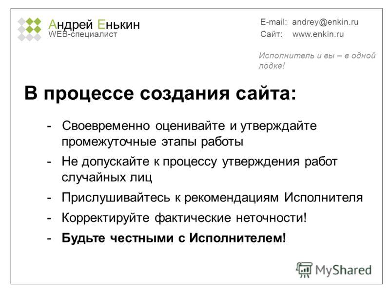 Андрей Енькин WEB-специалист E-mail: andrey@enkin.ru Сайт: www.enkin.ru В процессе создания сайта: - Своевременно оценивайте и утверждайте промежуточные этапы работы -Не допускайте к процессу утверждения работ случайных лиц -Прислушивайтесь к рекомен
