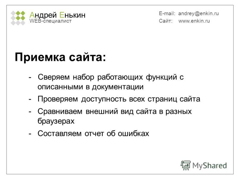 Андрей Енькин WEB-специалист E-mail: andrey@enkin.ru Сайт: www.enkin.ru Приемка сайта: - Сверяем набор работающих функций с описанными в документации -Проверяем доступность всех страниц сайта -Сравниваем внешний вид сайта в разных браузерах -Составля