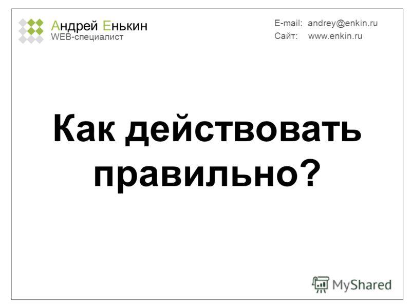 Андрей Енькин WEB-специалист E-mail: andrey@enkin.ru Сайт: www.enkin.ru Как действовать правильно?