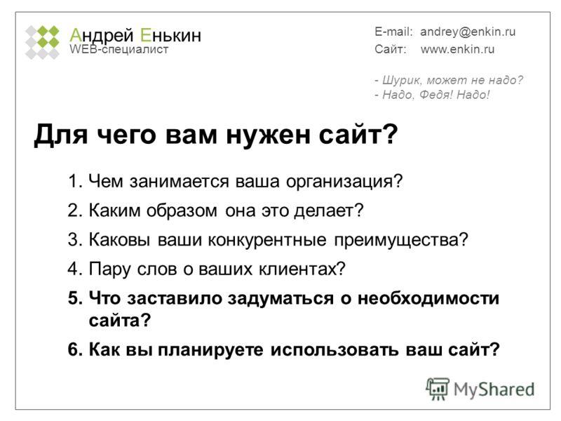 Андрей Енькин WEB-специалист E-mail: andrey@enkin.ru Сайт: www.enkin.ru Для чего вам нужен сайт? 1. Чем занимается ваша организация? 2. Каким образом она это делает? 3. Каковы ваши конкурентные преимущества? 4. Пару слов о ваших клиентах? 5. Что заст