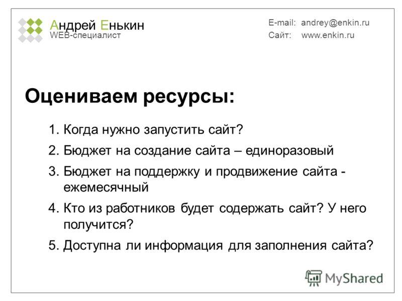 Андрей Енькин WEB-специалист E-mail: andrey@enkin.ru Сайт: www.enkin.ru Оцениваем ресурсы: 1. Когда нужно запустить сайт? 2. Бюджет на создание сайта – одноразовый 3. Бюджет на поддержку и продвижение сайта - ежемесячный 4. Кто из работников будет со
