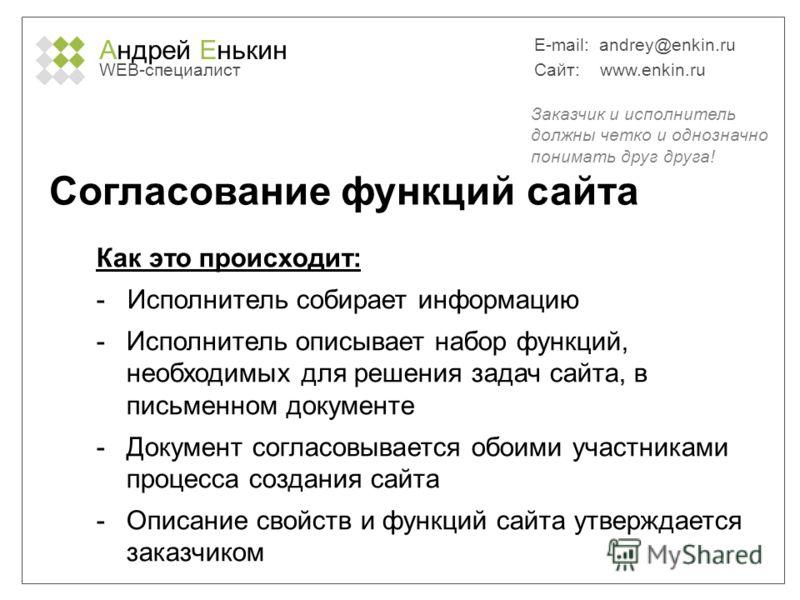 Андрей Енькин WEB-специалист E-mail: andrey@enkin.ru Сайт: www.enkin.ru Согласование функций сайта Как это происходит: - Исполнитель собирает информацию -Исполнитель описывает набор функций, необходимых для решения задач сайта, в письменном документе