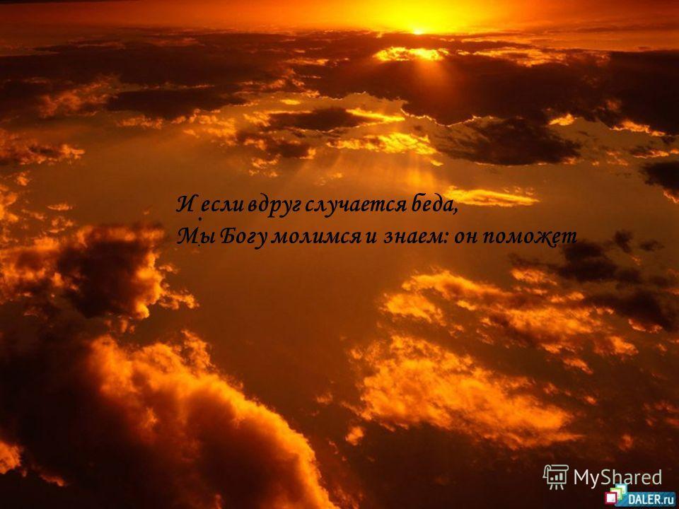 . И если вдруг случается беда, Мы Богу молимся и знаем: он поможет
