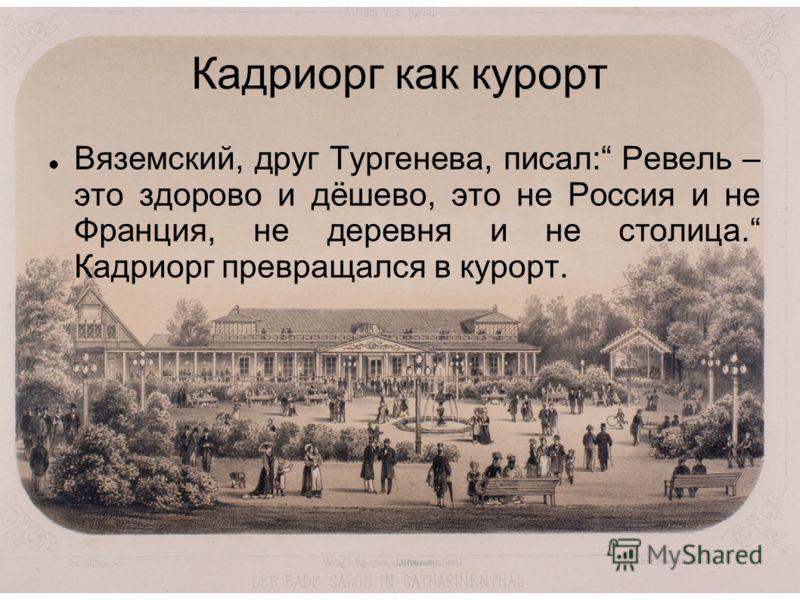 Кадриорг как курорт Вяземский, друг Тургенева, писал: Ревель – это здорово и дёшево, это не Россия и не Франция, не деревня и не столица. Кадриорг превращался в курорт.