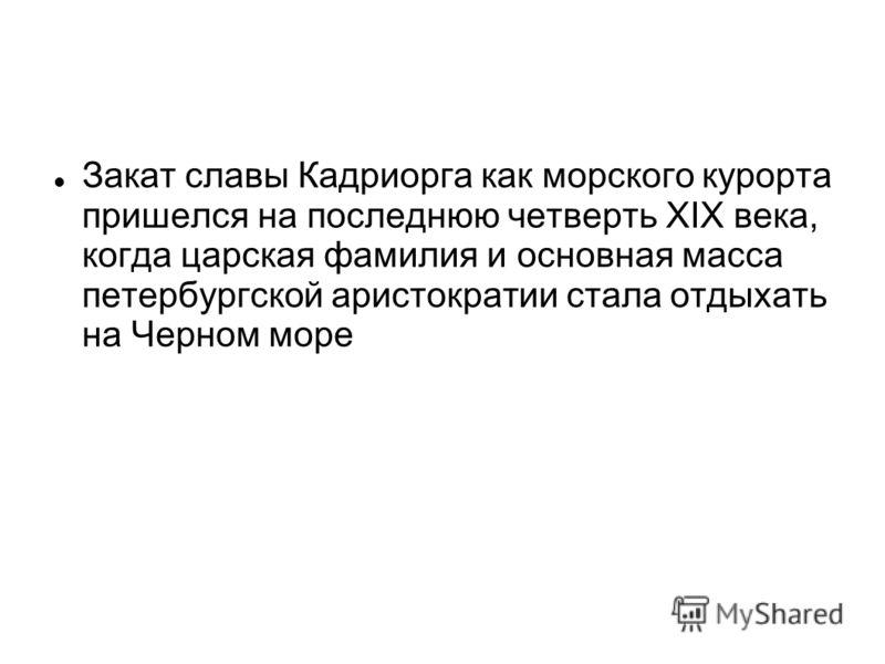Закат славы Кадриорга как морского курорта пришелся на последнюю четверть XIX века, когда царская фамилия и основная масса петербургской аристократии стала отдыхать на Черном море