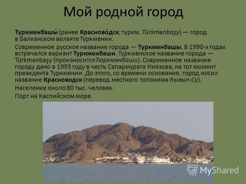 Мой родной город Туркменбашы́ (ранее Красново́дск; туркм. Türkmenbaşy) город в Балканском велаяте Туркмении. Современное русское название города Туркменбашы. В 1990-х годах встречался вариант Туркменбаши. Туркменское название города Türkmenbaşy (прои