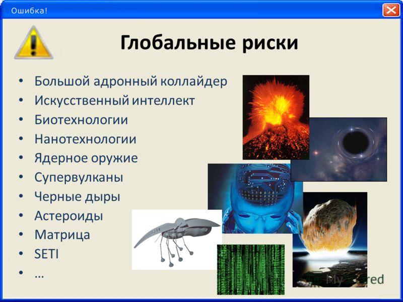 Глобальные риски Большой адронный коллайдер Искусственный интеллект Биотехнологии Нанотехнологии Ядерное оружие Супервулканы Черные дыры Астероиды Матрица SETI …
